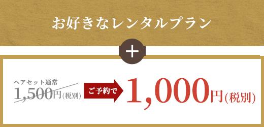 お好きなレンタルプラン+ヘアセット通常1,500円(税別)がご予約で1,000円(税別)